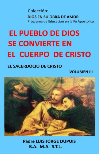 El Pueblo de Dios se Convierte en el Cuerpo de Cristo (DIOS EN SU OBRA DE AMOR nº 3) por Padre Luis Jorge Dupuis