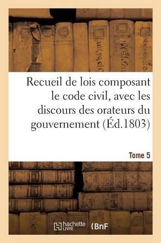 Recueil de lois composant le code civil, avec les discours des orateurs du gouvernement. Tome 5 (Sciences Sociales) par FRANCE