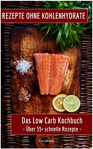 Rezepte ohne Kohlenhydrate: Das Low Carb Kochbuch: Über 55+ schnelle Rezepte (low carb high fat, kochen ohne kohlenhydrate, low carb deutsch, Low Carb Kochbuch)
