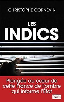 Les Indics: Cette France de l'ombre qui informe l'État par [Cornevin, Christophe]