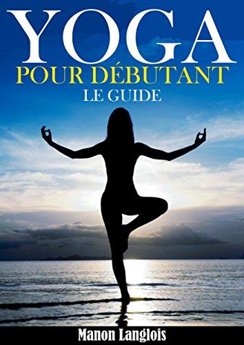Yoga : Le Yoga Pour Les Débutants ! par Manon Langlois