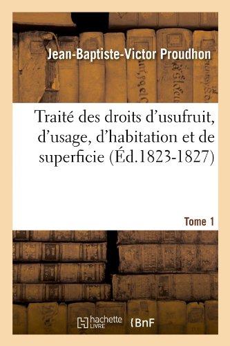 Traité des droits d'usufruit, d'usage, d'habitation et de superficie. Tome 1 (Éd.1823-1827)