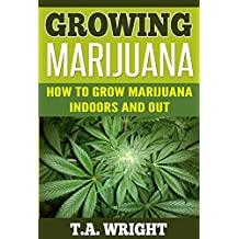 Growing Marijuana:How to Grow Marijuana Indoors and Out (Grow Marijuana,Cannabis,Growing Marijuana, Marijuana Growing, Growing Marijuana Indoors) (English Edition)