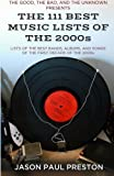 The 111 Best Music Lists of the 2000s: From the Blog, The Good, The Bad and the Unknown, Lists of the Best Bands, Albums & Songs of the First Decade of the 2000s by Jason Paul Preston (2013-09-03)