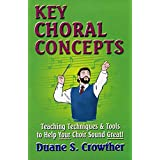 KEY CHORAL CONCEPTS: Teaching Techniques & Tools to Help Your Choir Sound Great (Techniques For Teaching & Conducting High School & Adult Choirs Book 1) (English Edition)