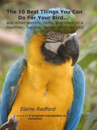 The 10 Best Things You Can Do For Your Bird: Secrets from Real Parrot, Finch, and Canary Owners (the Radford pet bird care series Book 1)