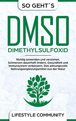 """""""so geht´s"""": DMSO - Dimethylsulfoxid: richtig anwenden und verstehen, Schmerzen dauerhaft lindern, Gesundheit und Immunsystem verbessern. Das wirkungsvolle Nahrungsergänzungsmittel aus der Natur"""