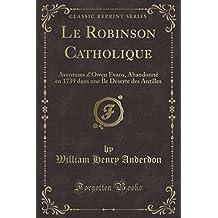 Le Robinson Catholique: Aventures D'Owen Evans, Abandonne En 1739 Dans Une Ile Deserte Des Antilles (Classic Reprint)
