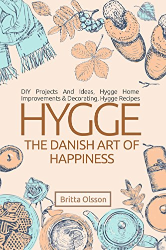 Hygge: The Danish Art of Happiness: DIY Projects And Ideas, Hygge Home Improvements And Decorating, Hygge Recipes (Hygge Books, Hygge Lifestyle, Hygge ... Lifestyle Books Book 2) (English Edition)