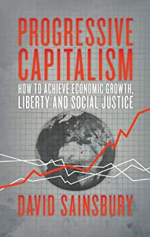 Progressive Capitalism: How to achieve economic growth, liberty and social justice by [Sainsbury, David]