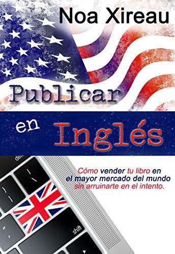 Publicar en inglés: Cómo vender tu libro en el mayor mercado del mundo sin arruinarte en el intento. por Noa Xireau