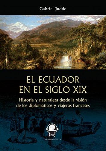 El Ecuador en el siglo XIX: Historia y naturaleza desde la visión de los diplomáticos y viajeros franceses (Tierra Incógnita) por Gabriel Judde
