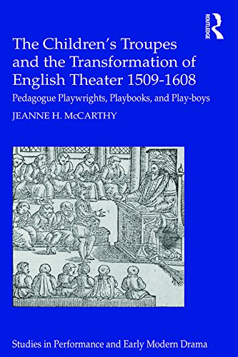 The Children's Troupes and the Transformation of English Theater 1509-1608: Pedagogue, Playwrights, Playbooks, and Play-boys (Studies in Performance and Early Modern Drama) (English Edition)