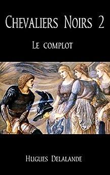 Chevaliers Noirs 2: Le Complot par [Delalande, Hugues]