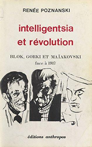 Intelligentsia et Révolution : Blok, Gorki et Maïakovski face à 1917 par Renée Poznanski