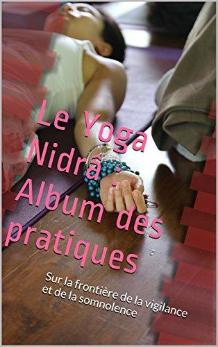 Le Yoga Nidrâ : Album des pratiques: Sur la frontière de la vigilance et de la somnolence