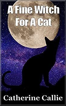Childrens Book : A Fine Witch For A Cat - A 'Tail' Of Cats, Adventure, Witches And Magic for Age 9+: Children's Book : A 'Tail' Of Cats, Adventure, Witches ... witches, adventure, magic for age 9 +) by [Callie, Catherine]