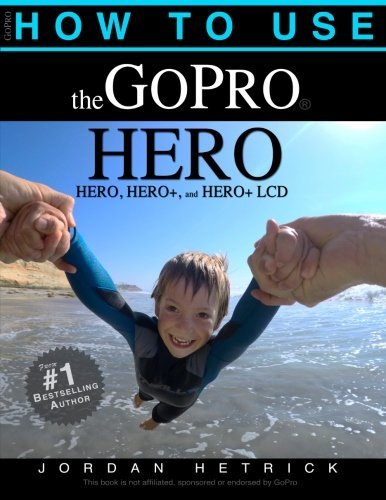 How To Use The GoPro HERO: For the HERO, HERO+ and HERO+ LCD by Jordan Hetrick (2014-12-10)