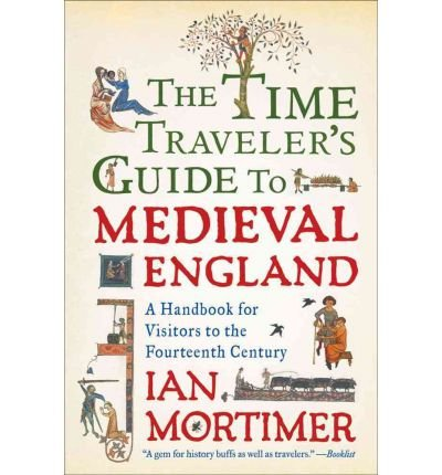 [ THE TIME TRAVELER'S GUIDE TO MEDIEVAL ENGLAND: A HANDBOOK FOR VISITORS TO THE FOURTEENTH CENTURY ] by Mortimer, Ian ( Author) Oct-2011 [ Paperback ]