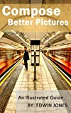 Compose Better Pictures: A Beginners Guide on How to Improve Your Digital Photography with Better Composition 2013