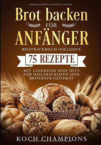 Brot backen für Anfänger: Brotbackbuch inklusive 75 Rezepte mit Sauerteig und Hefe - für Holzbackofen und Brotbackautomat