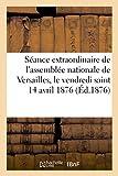 Telecharger Livres Une seance extraordinaire de l assemblee nationale de Versailles pendant les vacances de Paques le vendredi saint 14 avril 1876 (PDF,EPUB,MOBI) gratuits en Francaise
