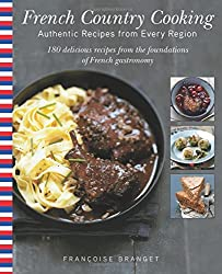 French Country Cooking: Authentic Recipes from Every Region: 180 Delicious Recipes from the Foundations of French Gastronomy