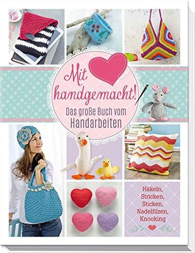 Mit Liebe handgemacht: Das große Buch vom Handarbeiten