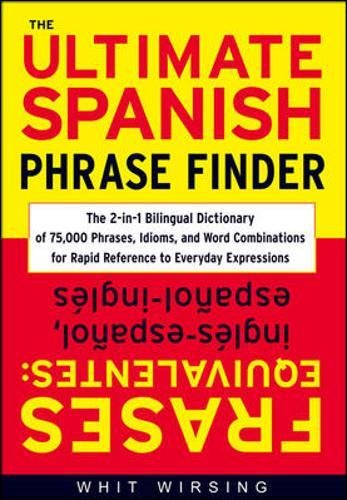 The Ultimate Spanish Phrase Finder: The 2-in-1 Bilingual Dictionary of 75,000 Phrases, Idioms, and Word Combinations for Rapid Reference por Whit Wirsing