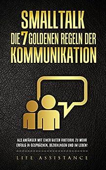 Smalltalk: Die 7 goldenen Regeln der Kommunikation - Als Anfänger zu einer guten Rhetorik und mehr Erfolg in Gesprächen, Beziehungen und im Leben
