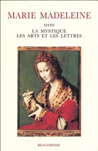 Marie Madeleine : Dans la mystique, les arts et les lettres