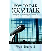 How To Talk Your Talk: Simple Secrets For Successful Communication From One of America's Top Corporate Event and Media Producers by Web Burrell (2007-11-01)