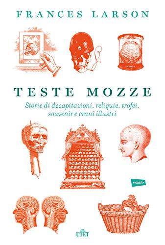 Teste mozze. Storie di decapitazioni, reliquie, trofei, souvenir e crani illustri. Con e-book
