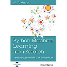 Python Machine Learning: Python Machine Learning From Scratch: Step by Step Guide with Scikit-Learn and TensorFlow (English Edition)