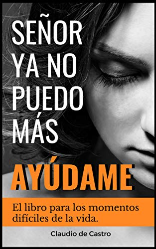 SEÑOR, YA NO PUEDO MÁS, AYÚDAME!: El libro para los momentos difíciles de la vida (Libros de Crecimiento Espiritual)