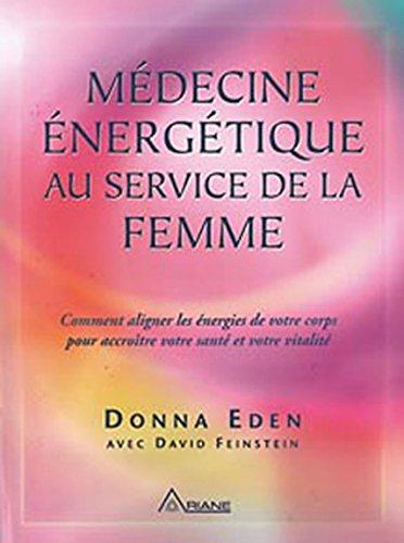 Médecine énergétique au service de la femme : Comment aligner les énergies de votre corps pour accroître votre santé et votre vitalité par Donna Eden, David Feinstein
