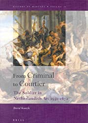 From Criminal to Courtier: The Soldier in Netherlandish Art 1550-1672 (History of warfare)
