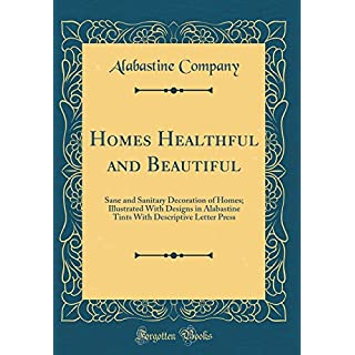 Homes Healthful and Beautiful: Sane and Sanitary Decoration of Homes; Illustrated With Designs in Alabastine Tints With Descriptive Letter Press (Classic Reprint)
