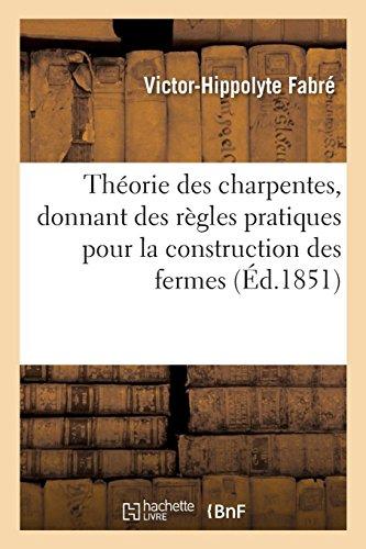 Théorie des charpentes, donnant des règles pratiques pour la construction des fermes: et autres appareils en bois ou en fonte par Victor-Hippolyte Fabré