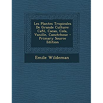 Les Plantes Tropicales de Grande Culture: Cafe, Cacao, Cola, Vanille, Caoutchouc - Primary Source Edition