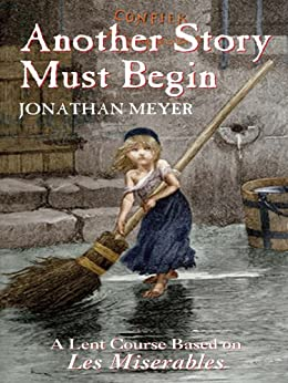 Another Story Must Begin: A Lent Course Based on Les Miserables by [Meyer, Jonathan]