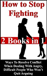 How To Stop Fighting: Ways To Resolve Conflict When Dealing With Angry, Difficult People Who Won't Quit Arguing (Conflict Resolution, Resolving Conflicts Book 3)