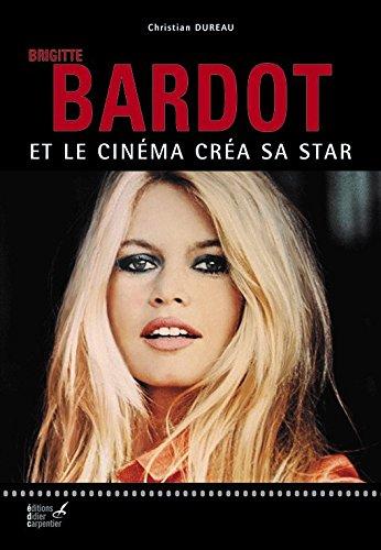Brigitte Bardot : Et le cinéma créa sa star
