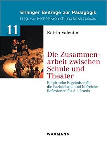 Die Zusammenarbeit zwischen Schule und Theater: Empirische Ergebnisse für die Fachdebatte und hilfreiche Reflexionen für die Praxis (Erlanger Beiträge zur Pädagogik)