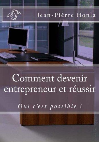 Comment devenir entrepreneur et réussir: Oui c'est possible !