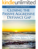 Closing the Passive Aggressive Defiance Gap: How to Communicate When Your Partner Refuses to Engage (The Complete Guide To Passive Aggression Book 2)