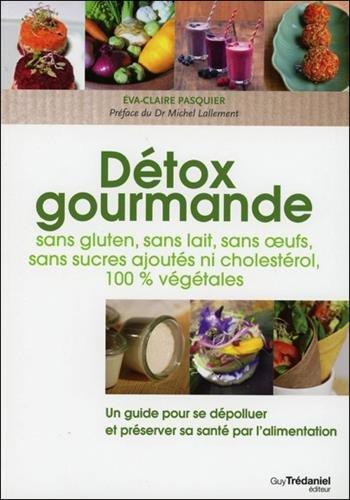 Dtox gourmande : Sans gluten, sans lait, sans oeufs, sans sucres ajouts, ni cholestrol, 100 % vgtales