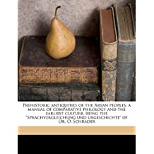 "Prehistoric Antiquities of the Aryan Peoples: A Manual of Comparative Philology and the Earliest Culture. Being the ""Sprachvergleichung Und Urgeschich"