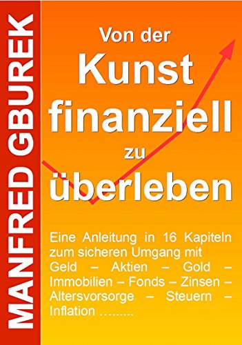 Von der Kunst finanziell zu überleben: Eine Anleitung in 16 Kapiteln zum sicheren Umgang mit Geld – Aktien – Gold – Immobilien – Fonds – Zinsen – Altersvorsorge – Steuern – Inflation …....