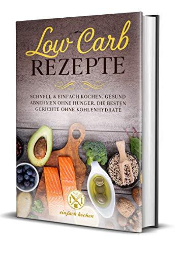 Low Carb Rezepte: Schnell und einfach kochen: Gesund abnehmen ohne Hunger  Die besten Gerichte ohne Kohlenhydrate.